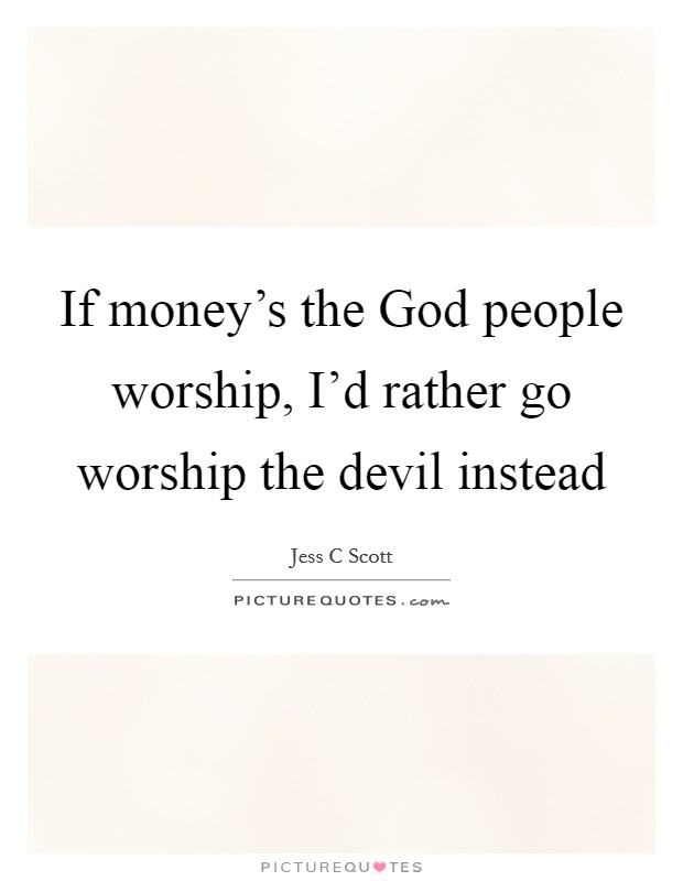 If money's the God people worship, I'd rather go worship the devil instead Picture Quote #1