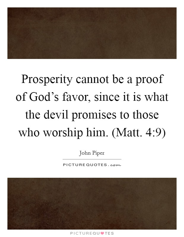 Prosperity cannot be a proof of God's favor, since it is what the devil promises to those who worship him. (Matt. 4:9) Picture Quote #1
