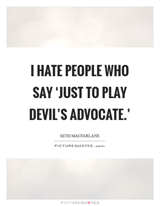 I hate people who say 'Just to play devil's advocate.' Picture Quote #1