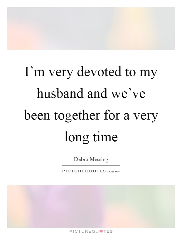 I'm very devoted to my husband and we've been together for a very long time Picture Quote #1