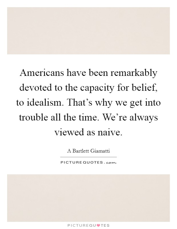 Americans have been remarkably devoted to the capacity for belief, to idealism. That's why we get into trouble all the time. We're always viewed as naive Picture Quote #1