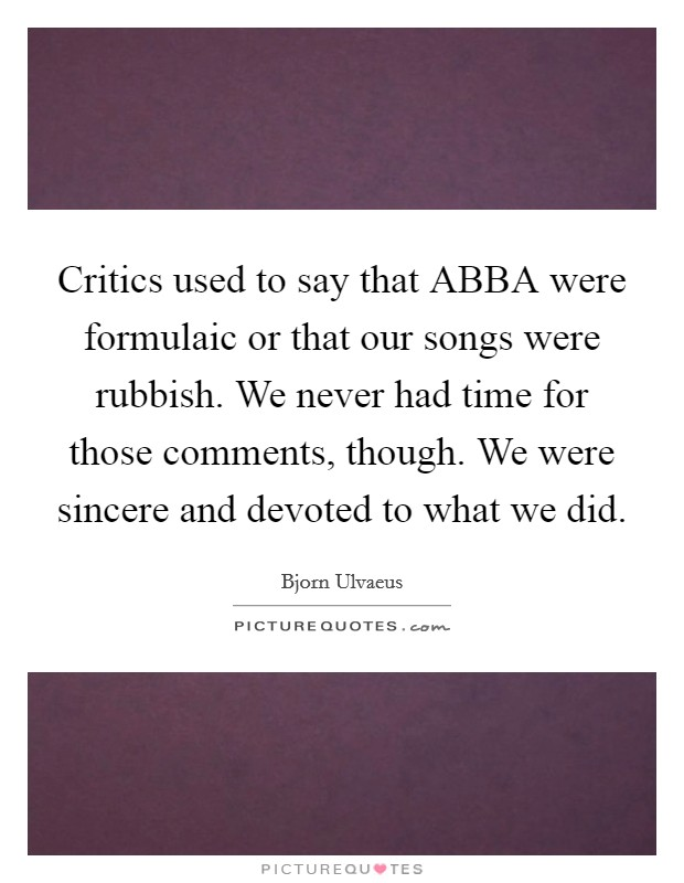 Critics used to say that ABBA were formulaic or that our songs were rubbish. We never had time for those comments, though. We were sincere and devoted to what we did Picture Quote #1