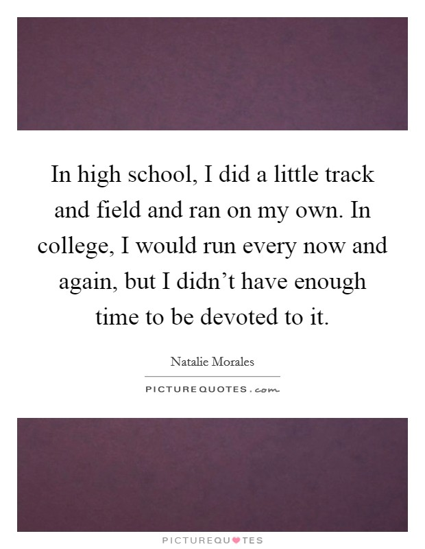 In high school, I did a little track and field and ran on my own. In college, I would run every now and again, but I didn't have enough time to be devoted to it Picture Quote #1