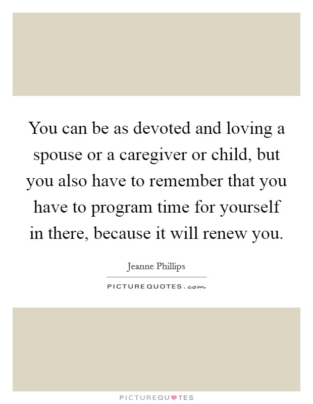You can be as devoted and loving a spouse or a caregiver or child, but you also have to remember that you have to program time for yourself in there, because it will renew you Picture Quote #1