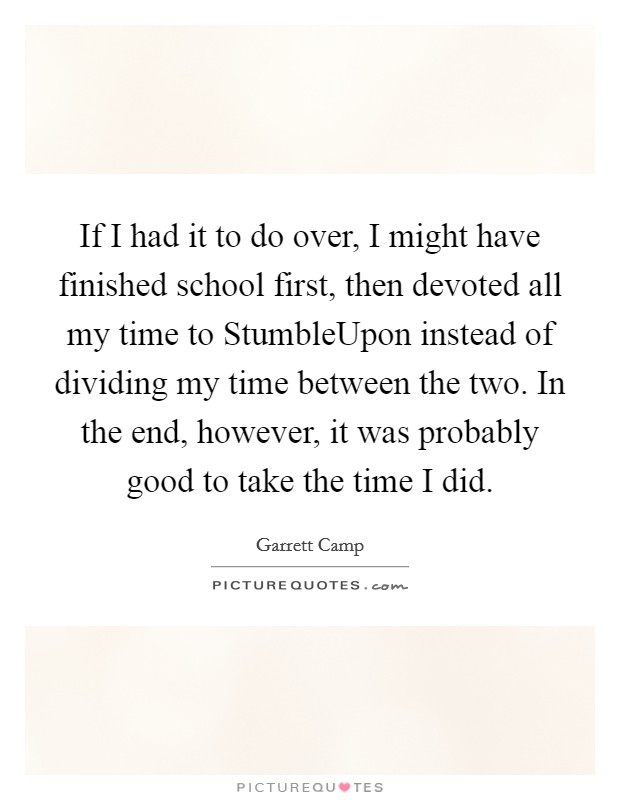 If I had it to do over, I might have finished school first, then devoted all my time to StumbleUpon instead of dividing my time between the two. In the end, however, it was probably good to take the time I did Picture Quote #1
