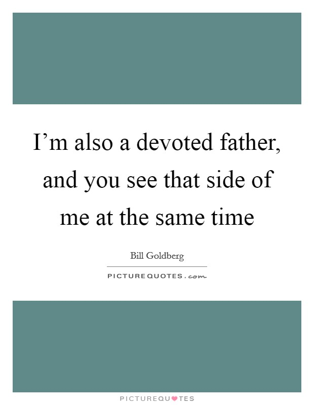 I'm also a devoted father, and you see that side of me at the same time Picture Quote #1
