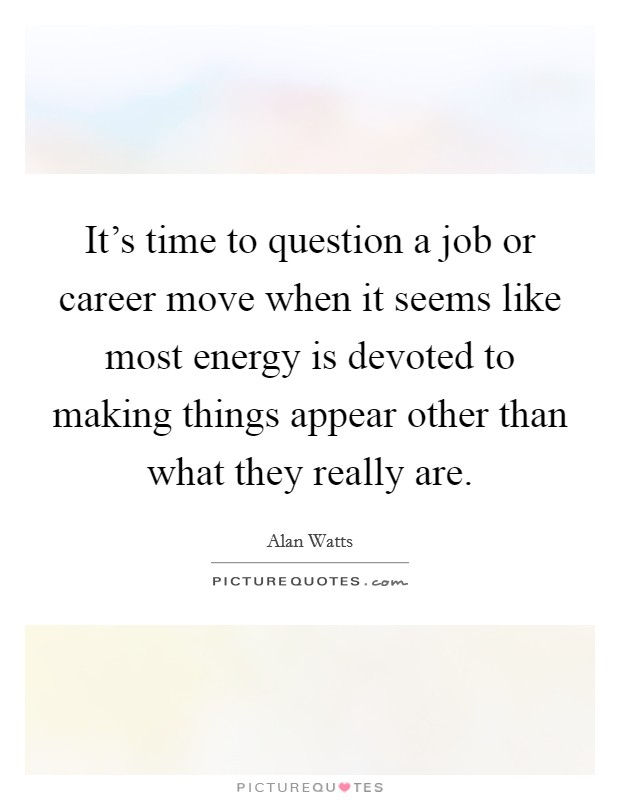 It's time to question a job or career move when it seems like most energy is devoted to making things appear other than what they really are Picture Quote #1