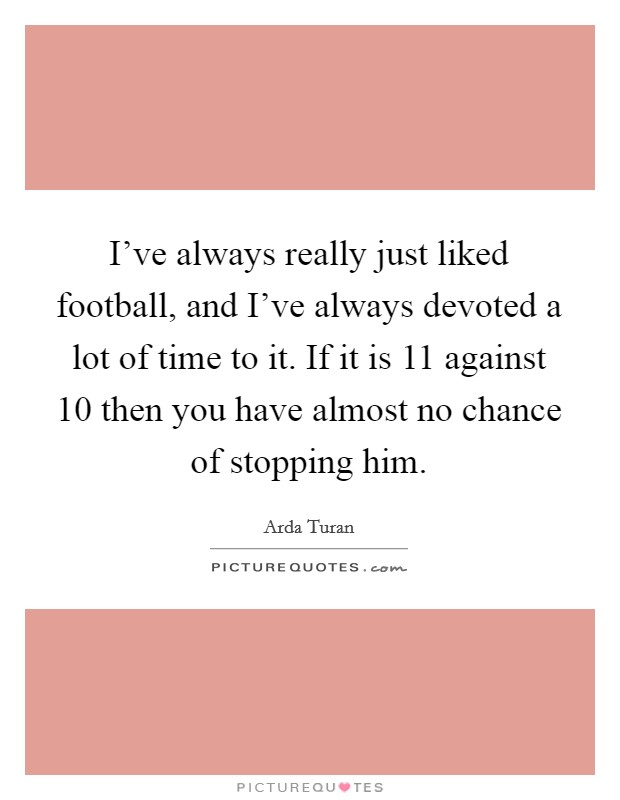 I've always really just liked football, and I've always devoted a lot of time to it. If it is 11 against 10 then you have almost no chance of stopping him Picture Quote #1