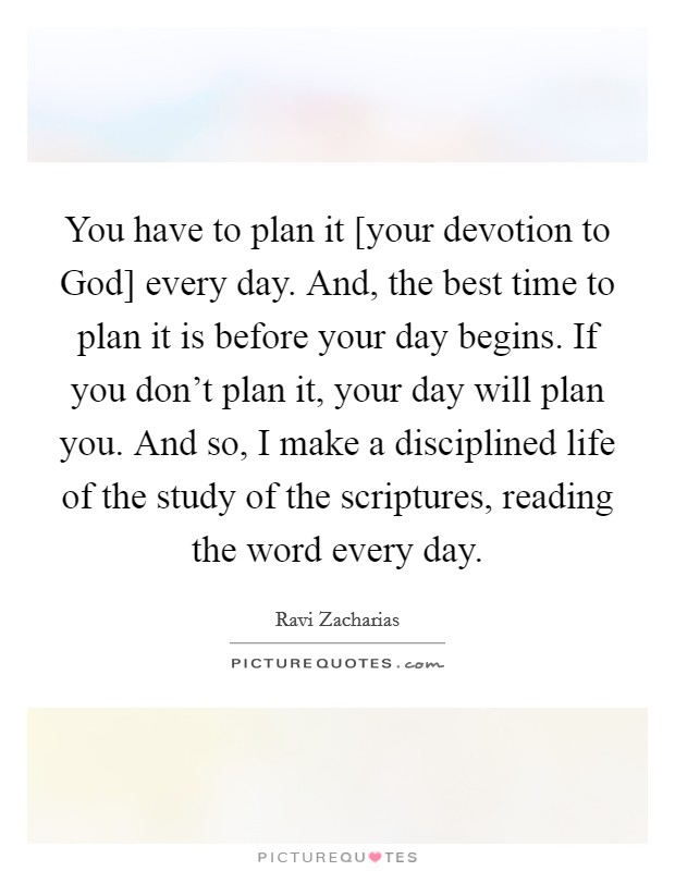 You have to plan it [your devotion to God] every day. And, the best time to plan it is before your day begins. If you don't plan it, your day will plan you. And so, I make a disciplined life of the study of the scriptures, reading the word every day Picture Quote #1