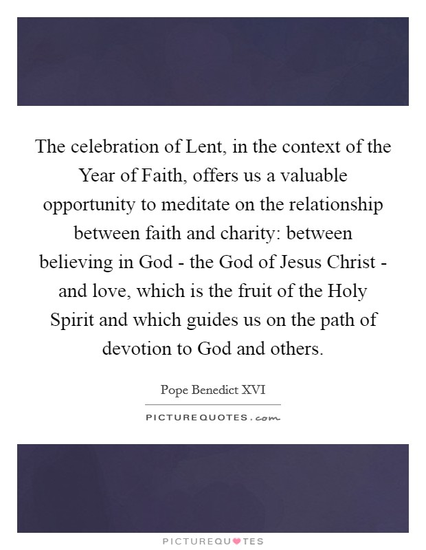 The celebration of Lent, in the context of the Year of Faith, offers us a valuable opportunity to meditate on the relationship between faith and charity: between believing in God - the God of Jesus Christ - and love, which is the fruit of the Holy Spirit and which guides us on the path of devotion to God and others Picture Quote #1