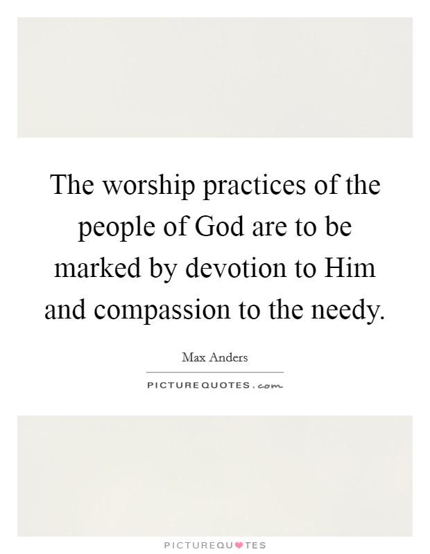 The worship practices of the people of God are to be marked by devotion to Him and compassion to the needy Picture Quote #1