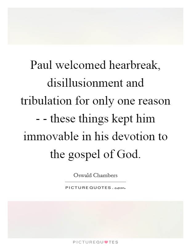 Paul welcomed hearbreak, disillusionment and tribulation for only one reason - - these things kept him immovable in his devotion to the gospel of God Picture Quote #1