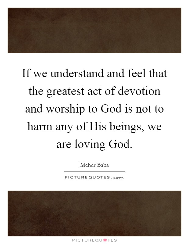 If we understand and feel that the greatest act of devotion and worship to God is not to harm any of His beings, we are loving God Picture Quote #1