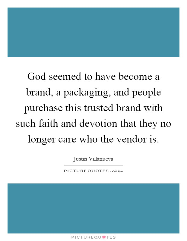 God seemed to have become a brand, a packaging, and people purchase this trusted brand with such faith and devotion that they no longer care who the vendor is Picture Quote #1