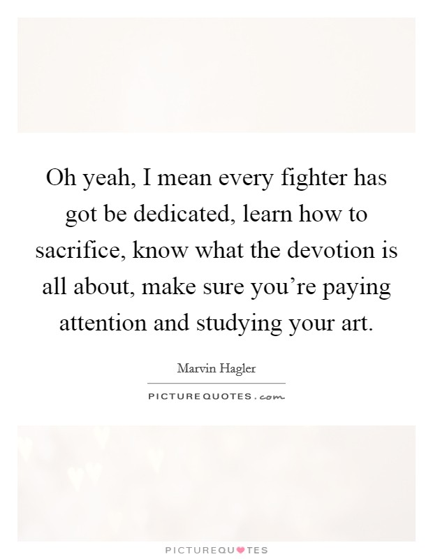 Oh yeah, I mean every fighter has got be dedicated, learn how to sacrifice, know what the devotion is all about, make sure you're paying attention and studying your art Picture Quote #1