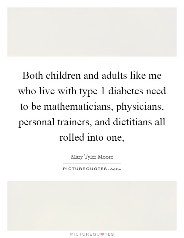 Both children and adults like me who live with type 1 diabetes need to be mathematicians, physicians, personal trainers, and dietitians all rolled into one, Picture Quote #1