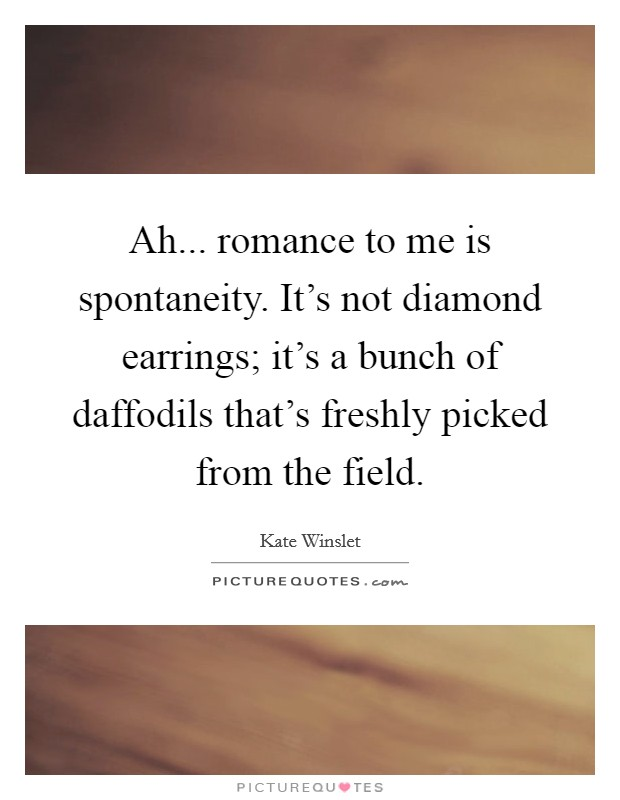 Ah... romance to me is spontaneity. It's not diamond earrings; it's a bunch of daffodils that's freshly picked from the field Picture Quote #1