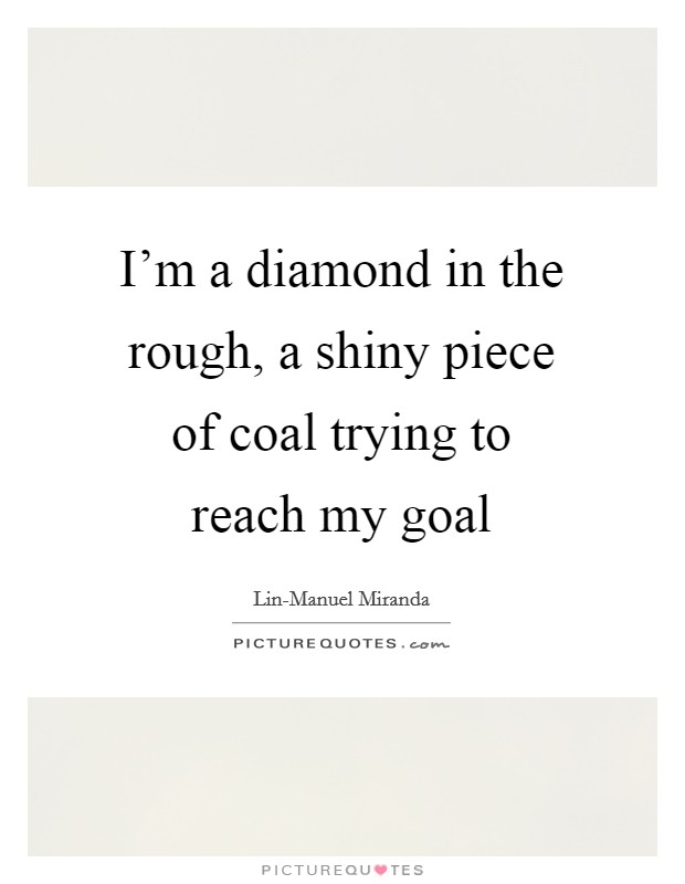 I'm a diamond in the rough, a shiny piece of coal trying to reach my goal Picture Quote #1