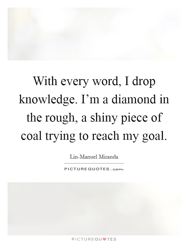 With every word, I drop knowledge. I'm a diamond in the rough, a shiny piece of coal trying to reach my goal Picture Quote #1