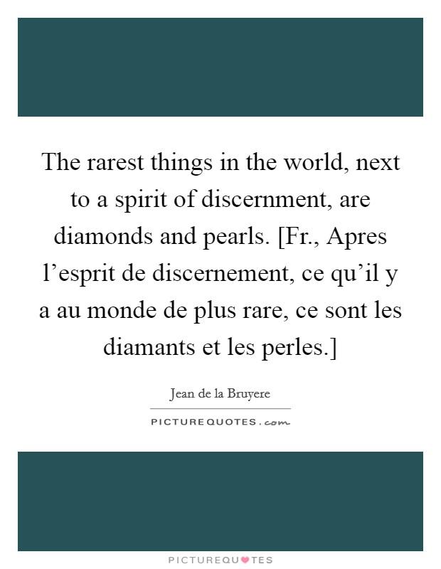 The rarest things in the world, next to a spirit of discernment, are diamonds and pearls. [Fr., Apres l'esprit de discernement, ce qu'il y a au monde de plus rare, ce sont les diamants et les perles.] Picture Quote #1