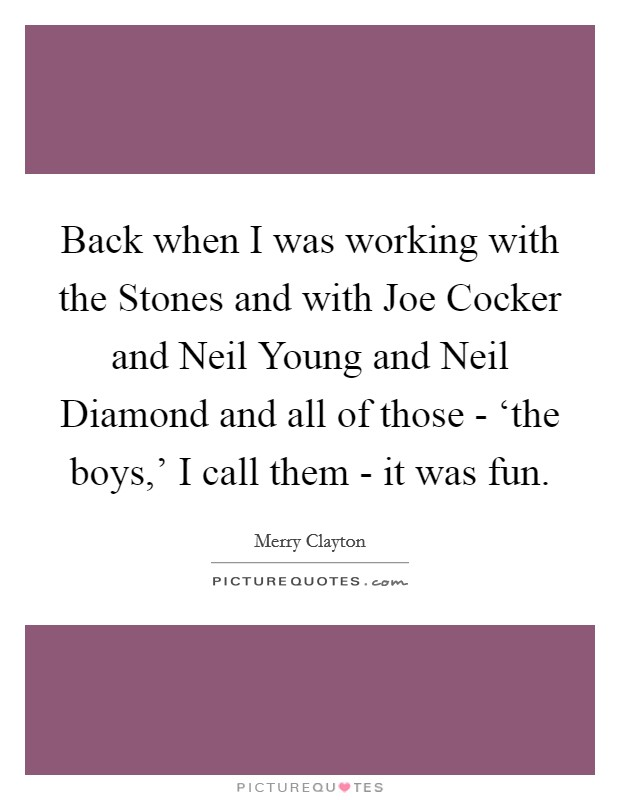 Back when I was working with the Stones and with Joe Cocker and Neil Young and Neil Diamond and all of those - 'the boys,' I call them - it was fun Picture Quote #1