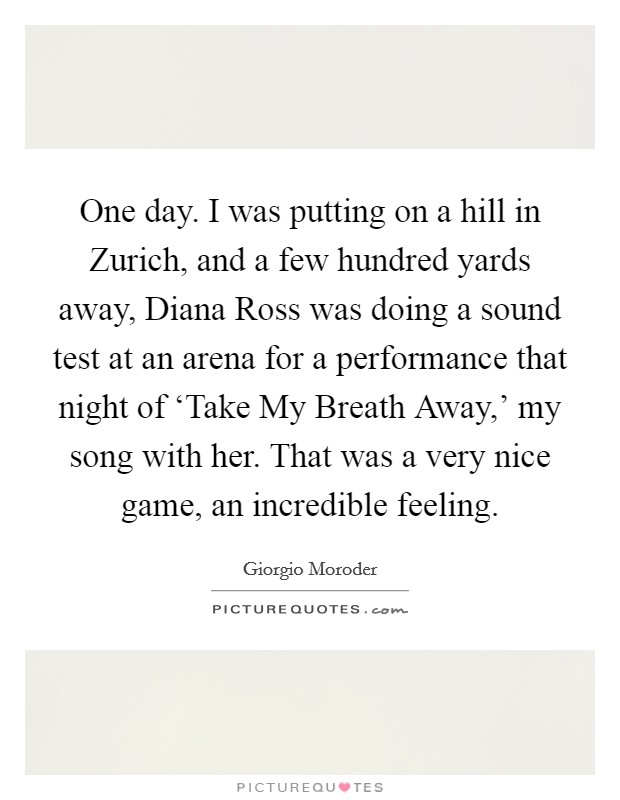 One day. I was putting on a hill in Zurich, and a few hundred yards away, Diana Ross was doing a sound test at an arena for a performance that night of 'Take My Breath Away,' my song with her. That was a very nice game, an incredible feeling Picture Quote #1