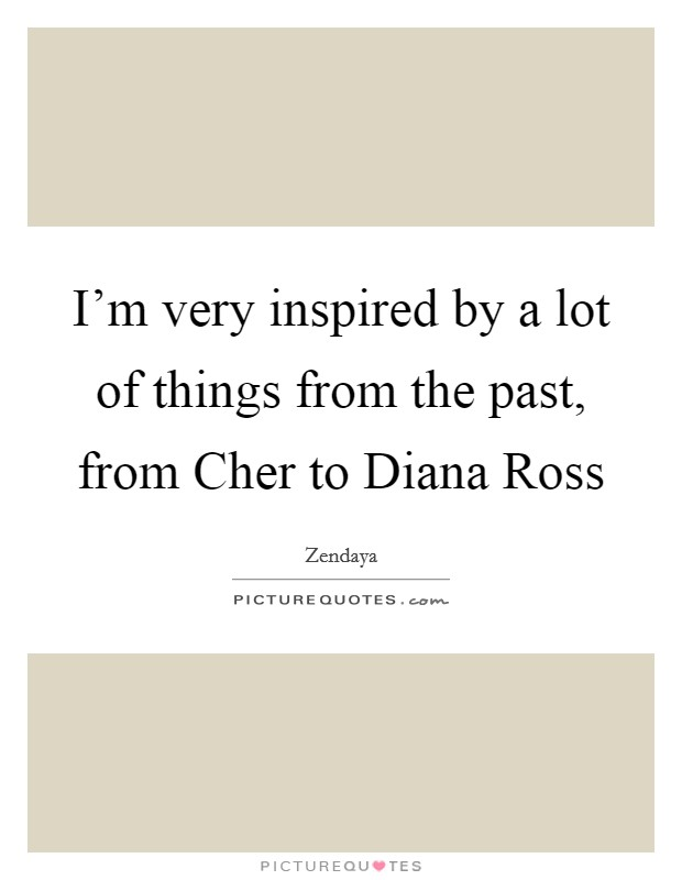 I'm very inspired by a lot of things from the past, from Cher to Diana Ross Picture Quote #1