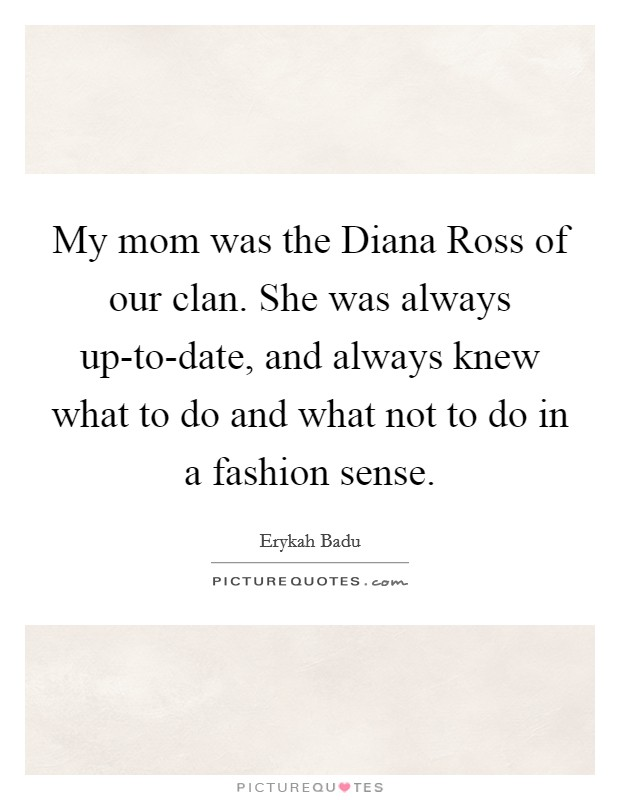 My mom was the Diana Ross of our clan. She was always up-to-date, and always knew what to do and what not to do in a fashion sense Picture Quote #1