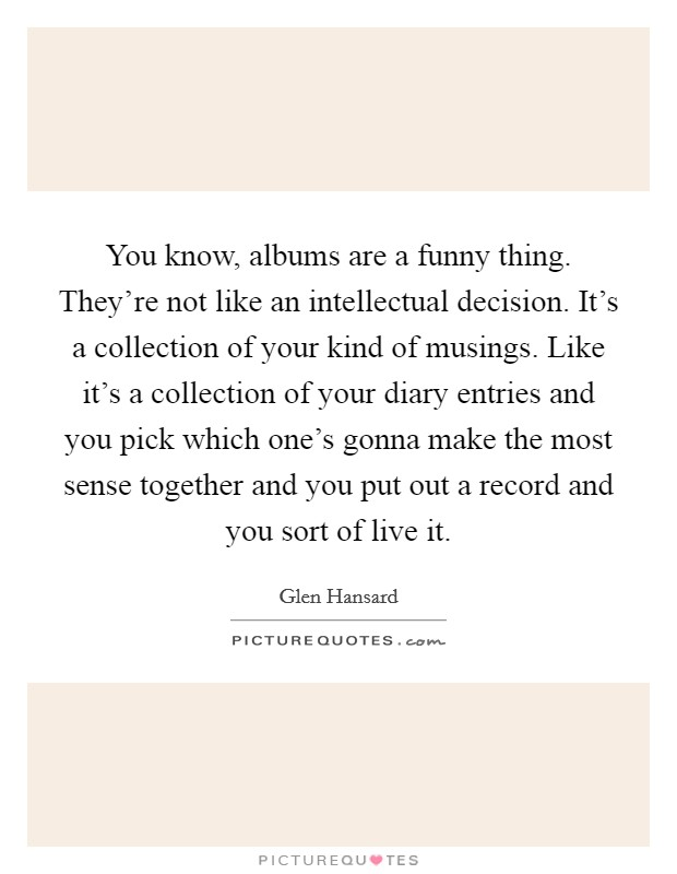 You know, albums are a funny thing. They're not like an intellectual decision. It's a collection of your kind of musings. Like it's a collection of your diary entries and you pick which one's gonna make the most sense together and you put out a record and you sort of live it Picture Quote #1