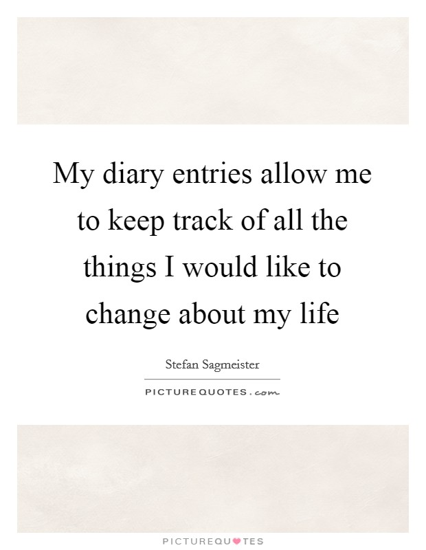 My diary entries allow me to keep track of all the things I would like to change about my life Picture Quote #1