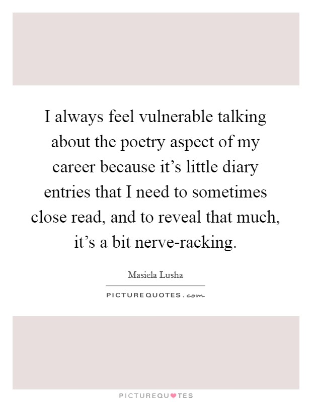 I always feel vulnerable talking about the poetry aspect of my career because it's little diary entries that I need to sometimes close read, and to reveal that much, it's a bit nerve-racking Picture Quote #1
