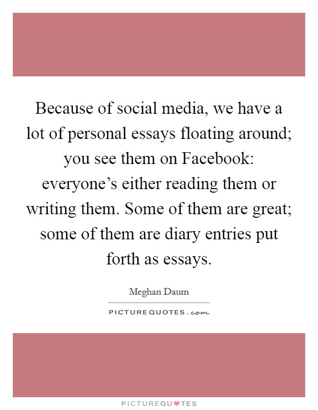 Because of social media, we have a lot of personal essays floating around; you see them on Facebook: everyone's either reading them or writing them. Some of them are great; some of them are diary entries put forth as essays Picture Quote #1