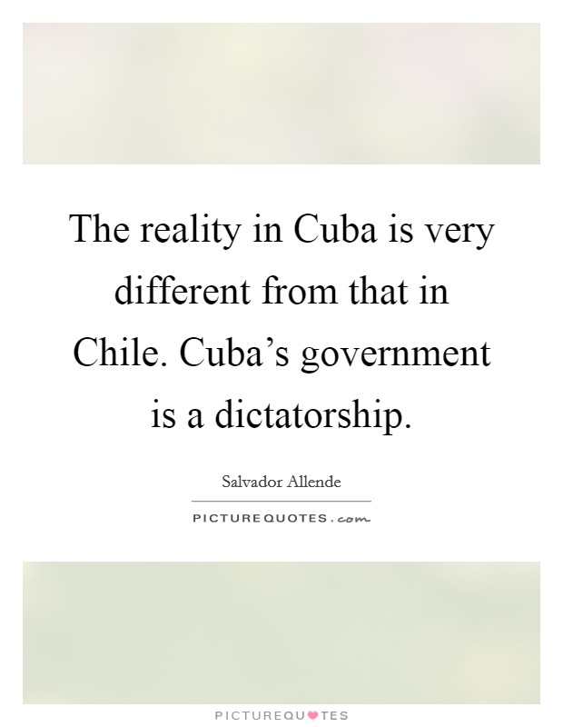The reality in Cuba is very different from that in Chile. Cuba's government is a dictatorship Picture Quote #1