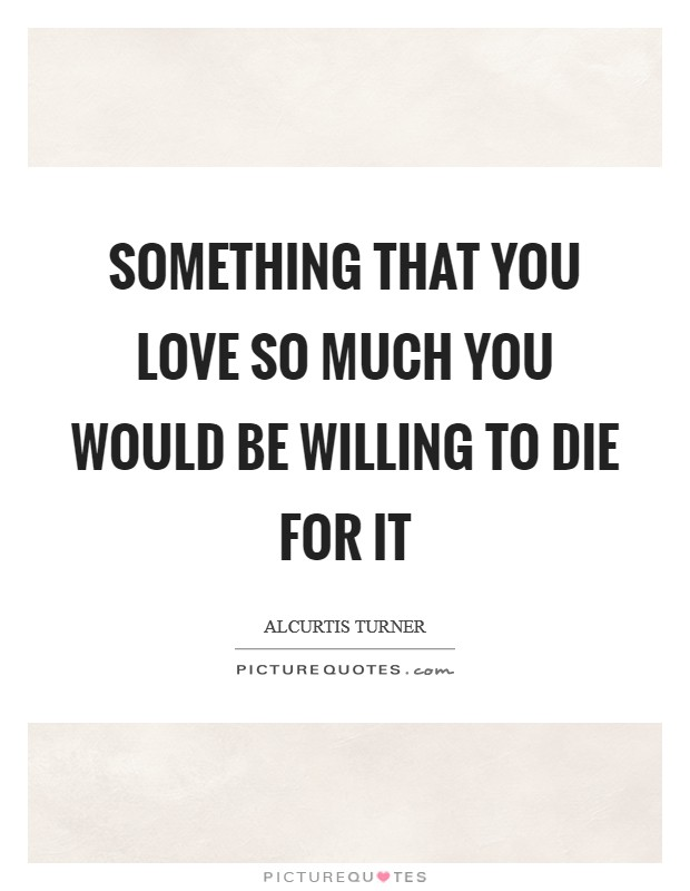 Something that you love so much you would be willing to die for it Picture Quote #1