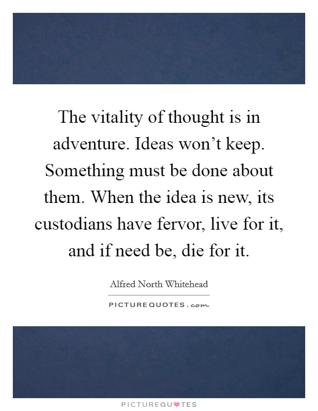 The vitality of thought is in adventure. Ideas won't keep. Something must be done about them. When the idea is new, its custodians have fervor, live for it, and if need be, die for it Picture Quote #1