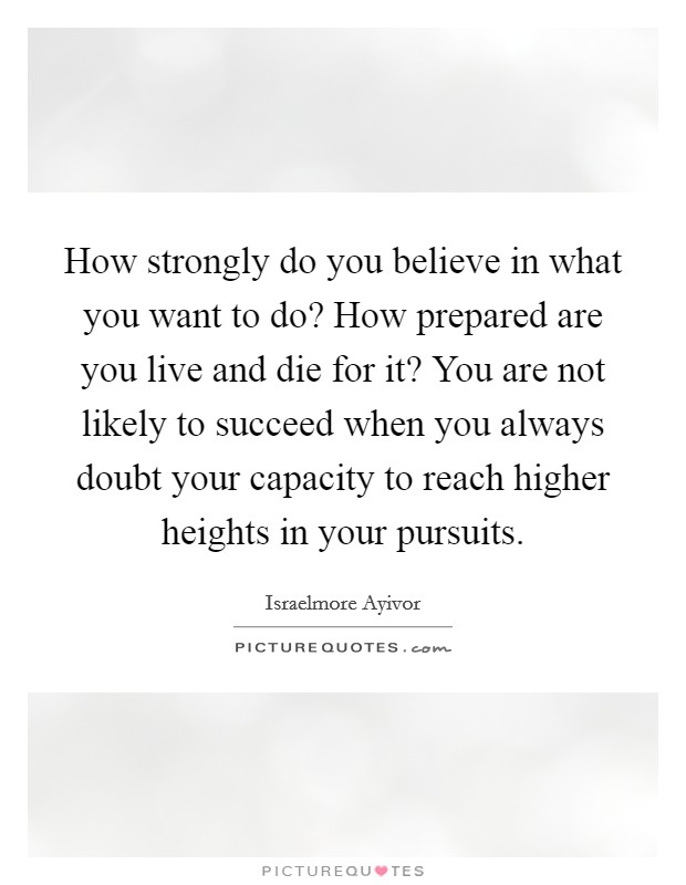 How strongly do you believe in what you want to do? How prepared are you live and die for it? You are not likely to succeed when you always doubt your capacity to reach higher heights in your pursuits. Picture Quote #1