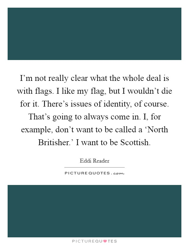 I'm not really clear what the whole deal is with flags. I like my flag, but I wouldn't die for it. There's issues of identity, of course. That's going to always come in. I, for example, don't want to be called a 'North Britisher.' I want to be Scottish. Picture Quote #1