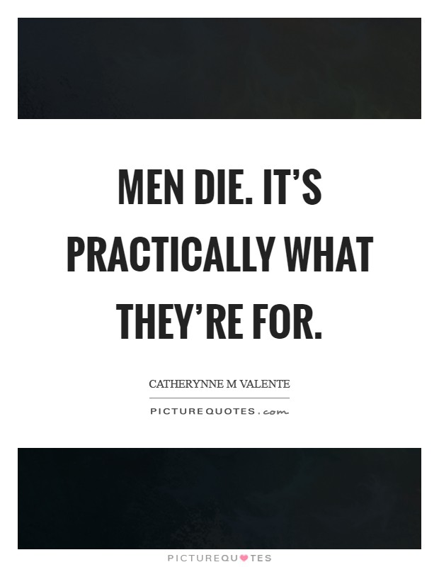 Men die. It's practically what they're for Picture Quote #1