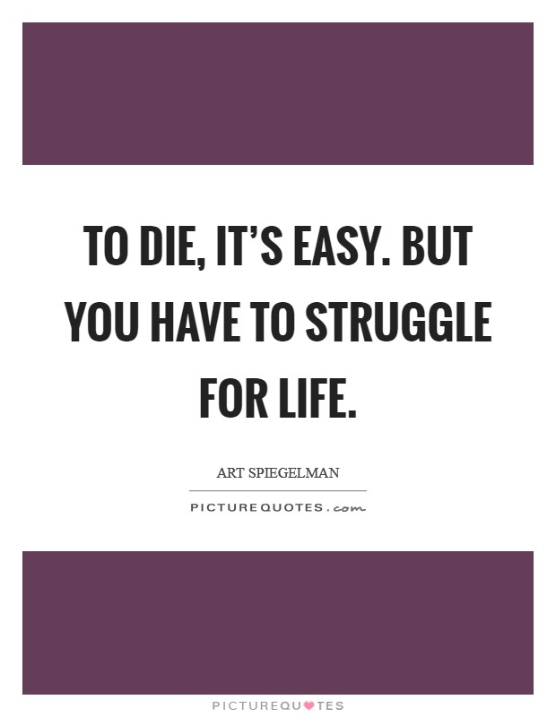To die, it's easy. But you have to struggle for life Picture Quote #1