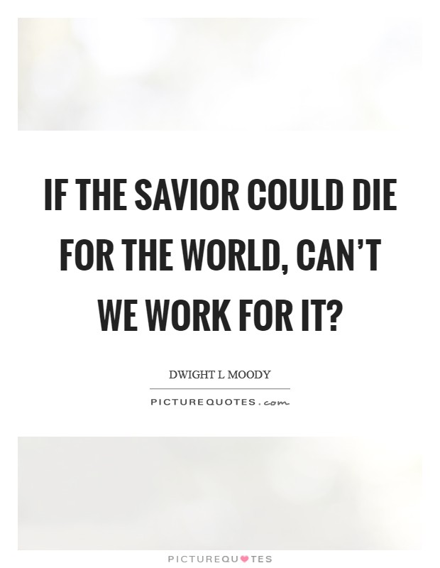 If the Savior could die for the world, can't we work for it? Picture Quote #1