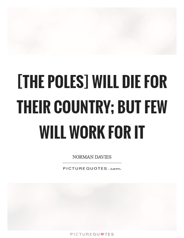 [The Poles] will die for their country; but few will work for it Picture Quote #1