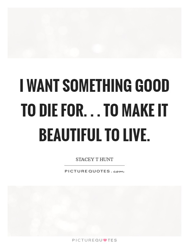 I want something good to die for. . . to make it beautiful to live Picture Quote #1