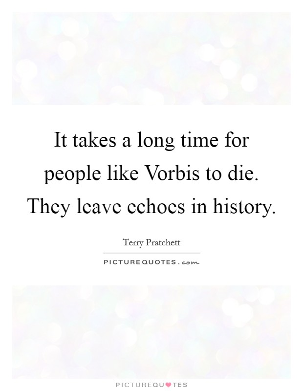 It takes a long time for people like Vorbis to die. They leave echoes in history Picture Quote #1
