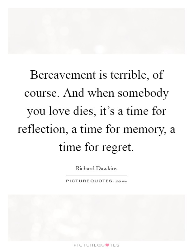Bereavement is terrible, of course. And when somebody you love dies, it's a time for reflection, a time for memory, a time for regret Picture Quote #1