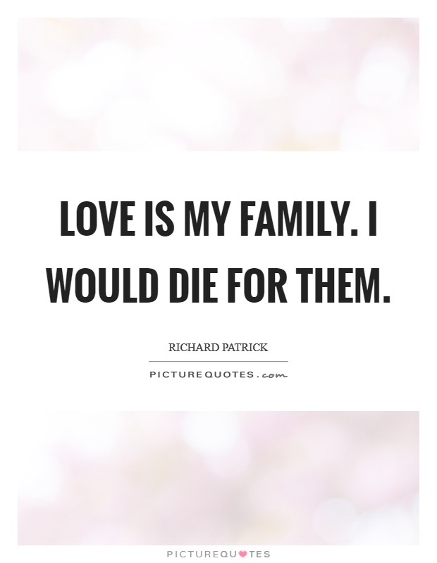 Love is my family. I would die for them Picture Quote #1