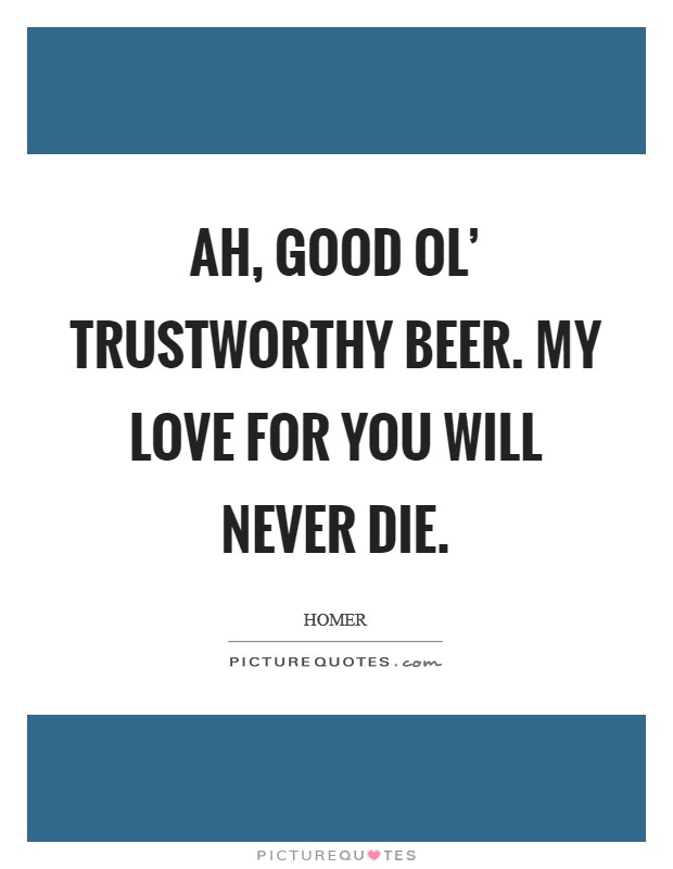 Ah, good ol' trustworthy beer. My love for you will never die Picture Quote #1