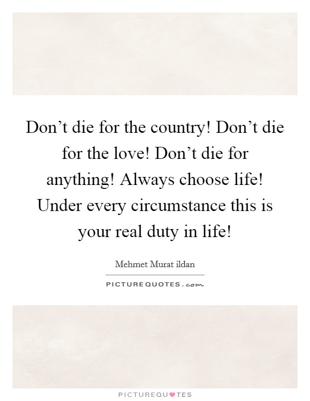 Don't die for the country! Don't die for the love! Don't die for anything! Always choose life! Under every circumstance this is your real duty in life! Picture Quote #1