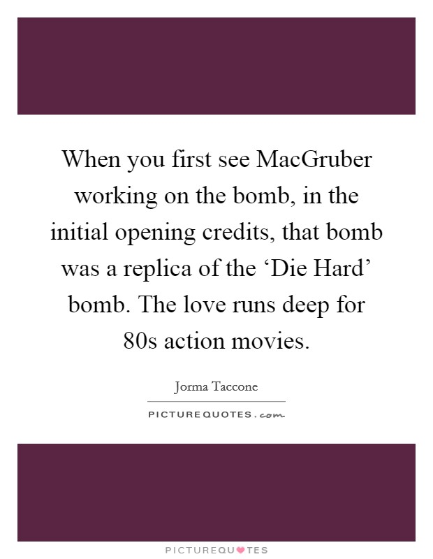 When you first see MacGruber working on the bomb, in the initial opening credits, that bomb was a replica of the 'Die Hard' bomb. The love runs deep for  80s action movies Picture Quote #1