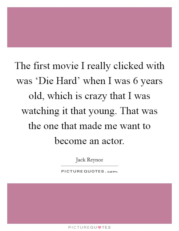The first movie I really clicked with was 'Die Hard' when I was 6 years old, which is crazy that I was watching it that young. That was the one that made me want to become an actor Picture Quote #1