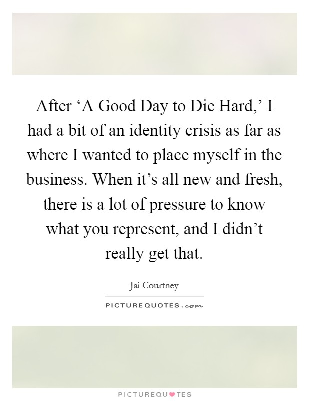 After 'A Good Day to Die Hard,' I had a bit of an identity crisis as far as where I wanted to place myself in the business. When it's all new and fresh, there is a lot of pressure to know what you represent, and I didn't really get that Picture Quote #1